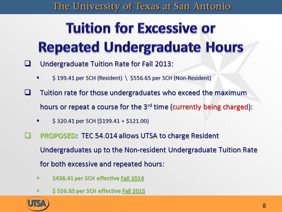 8   Undergraduate Tuition Rate for Fall 2013:   $ 199.41 per SCH (Resident) \ $556.65 per SCH (Non-Resident)   Tuition rate for those undergraduates who exceed the maximum hours or repeat a course for the 3 rd time (currently being charged):   $ 320.41 per SCH ($199.41 + $121.00)   PROPOSED: TEC 54.014 allows UTSA to charge Resident Undergraduates up to the Non-resident Undergraduate Tuition Rate for both excessive and repeated hours:   $438.41 per SCH effective Fall 2014   $ 556.65 per SCH effective Fall 2015   Undergraduate Tuition Rate for Fall 2013:   $ 199.41 per SCH (Resident) \ $556.65 per SCH (Non-Resident)   Tuition rate for those undergraduates who exceed the maximum hours or repeat a course for the 3 rd time (currently being charged):   $ 320.41 per SCH ($199.41 + $121.00)   PROPOSED: TEC 54.014 allows UTSA to charge Resident Undergraduates up to the Non-resident Undergraduate Tuition Rate for both excessive and repeated hours:   $438.41 per SCH effective Fall 2014   $ 556.65 per SCH effective Fall 2015