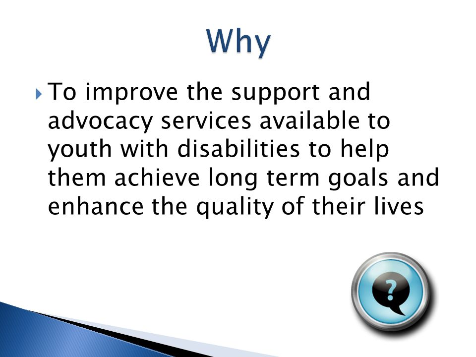  To improve the support and advocacy services available to youth with disabilities to help them achieve long term goals and enhance the quality of their lives