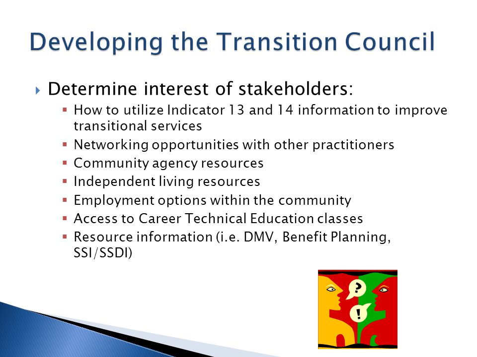  Determine interest of stakeholders:  How to utilize Indicator 13 and 14 information to improve transitional services  Networking opportunities with other practitioners  Community agency resources  Independent living resources  Employment options within the community  Access to Career Technical Education classes  Resource information (i.e.