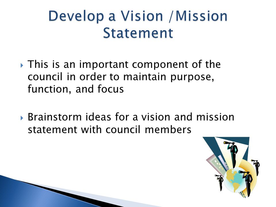  This is an important component of the council in order to maintain purpose, function, and focus  Brainstorm ideas for a vision and mission statement with council members