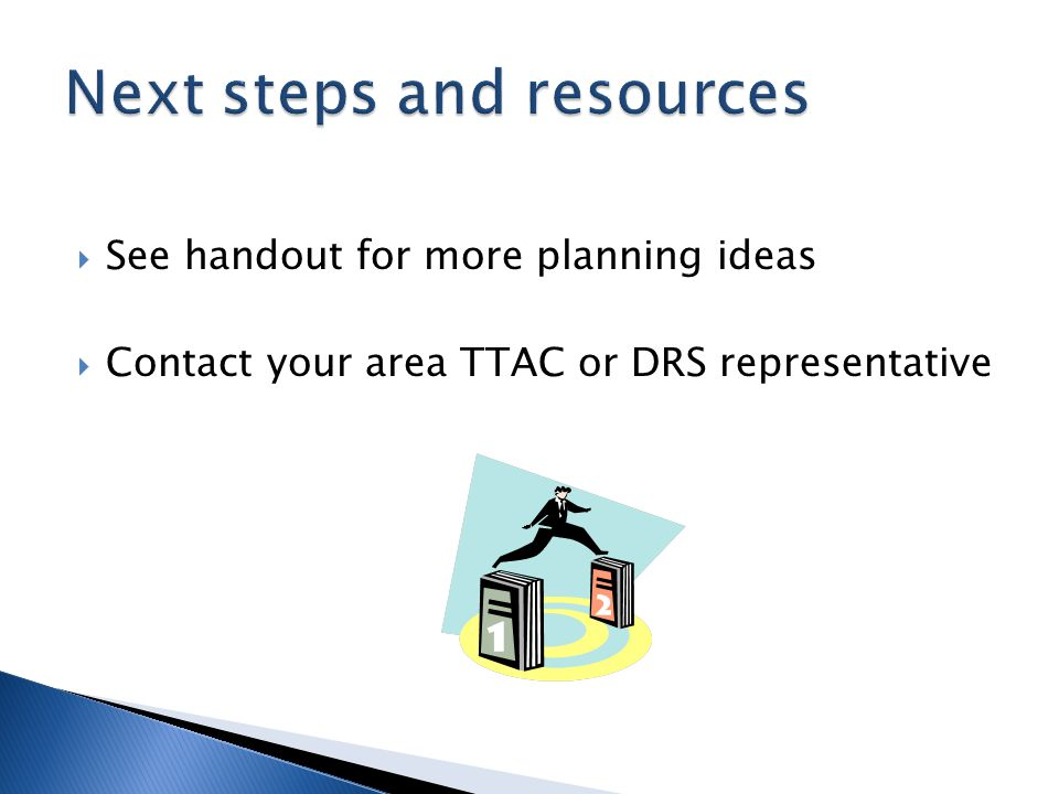 See handout for more planning ideas  Contact your area TTAC or DRS representative