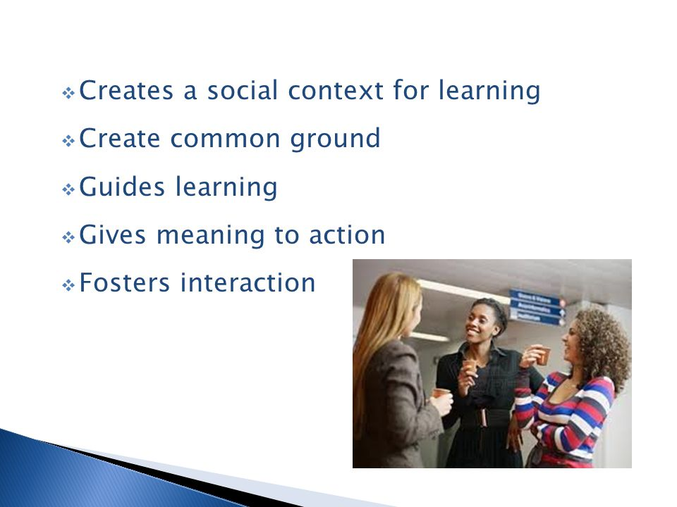  Creates a social context for learning  Create common ground  Guides learning  Gives meaning to action  Fosters interaction