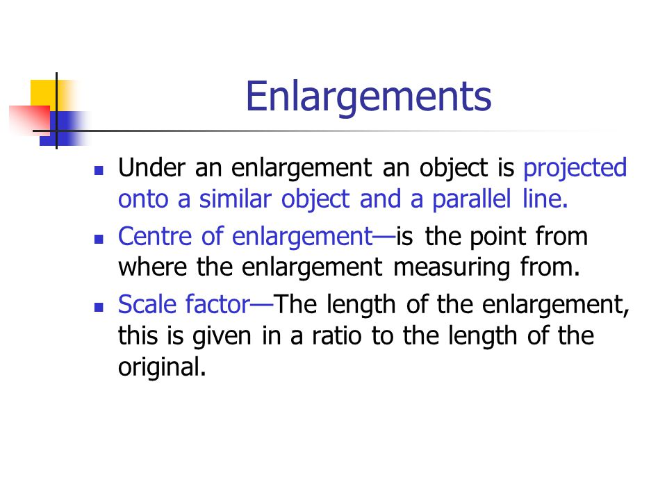 Enlargements Under an enlargement an object is projected onto a similar object and a parallel line.