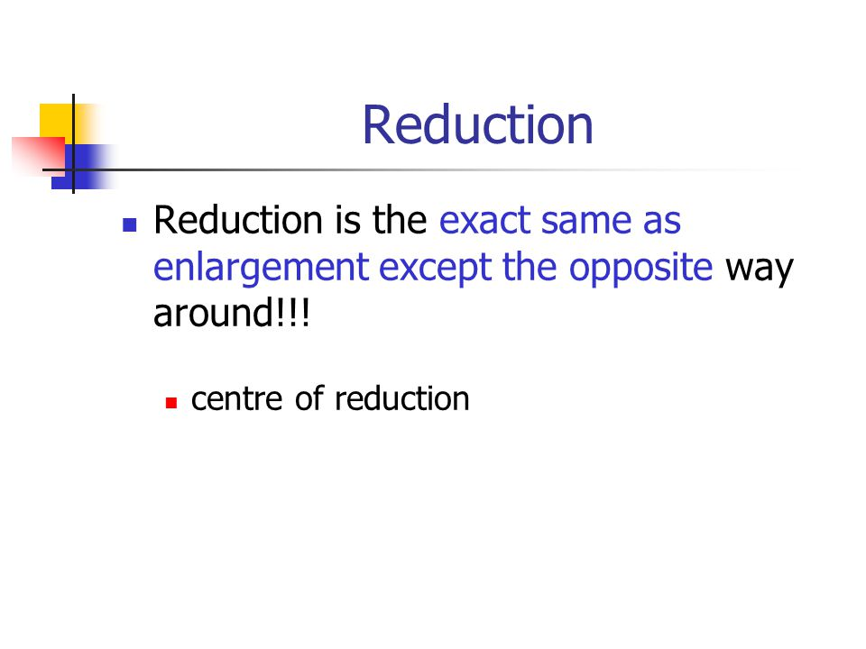 Reduction Reduction is the exact same as enlargement except the opposite way around!!.