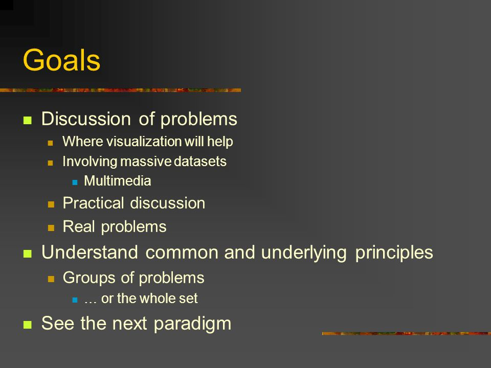 Goals Discussion of problems Where visualization will help Involving massive datasets Multimedia Practical discussion Real problems Understand common and underlying principles Groups of problems … or the whole set See the next paradigm