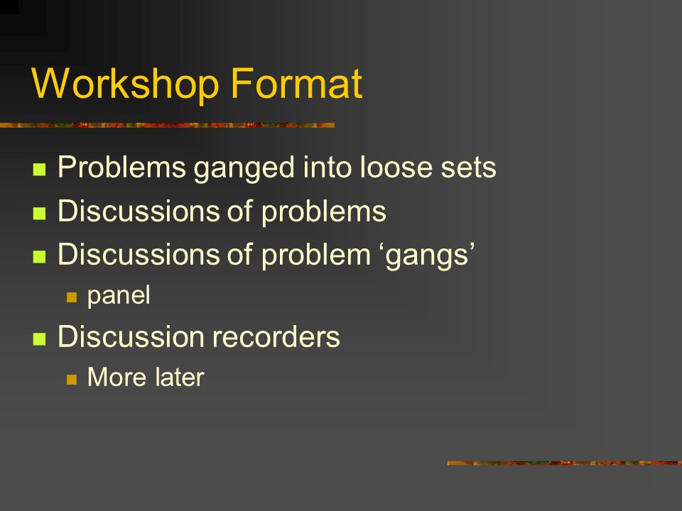 Workshop Format Problems ganged into loose sets Discussions of problems Discussions of problem 'gangs' panel Discussion recorders More later