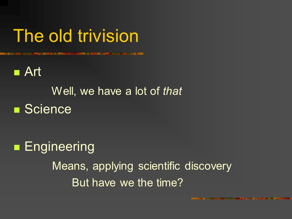 The old trivision Art Well, we have a lot of that Science Engineering Means, applying scientific discovery But have we the time?