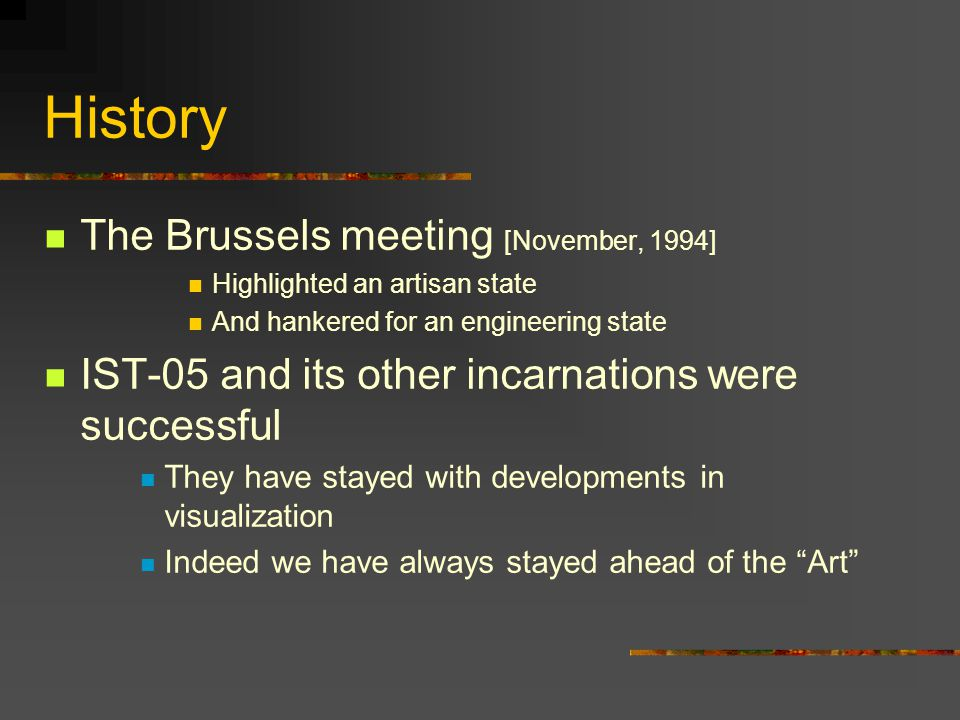 History The Brussels meeting [November, 1994] Highlighted an artisan state And hankered for an engineering state IST-05 and its other incarnations were successful They have stayed with developments in visualization Indeed we have always stayed ahead of the Art