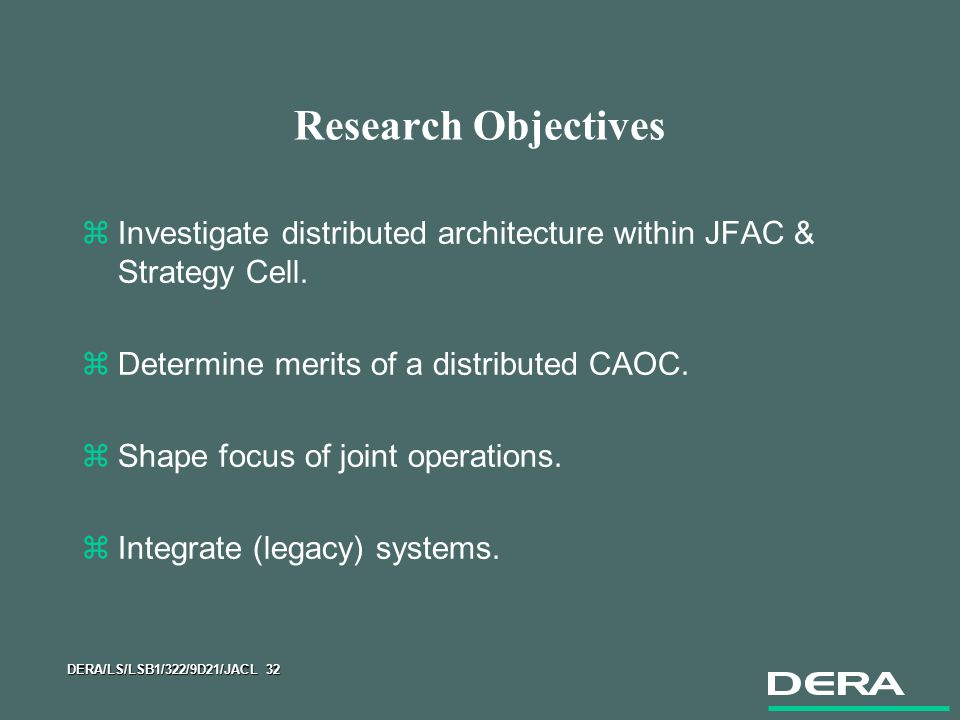 DERA/LS/LSB1/322/9D21/JACL 32 Research Objectives zInvestigate distributed architecture within JFAC & Strategy Cell.