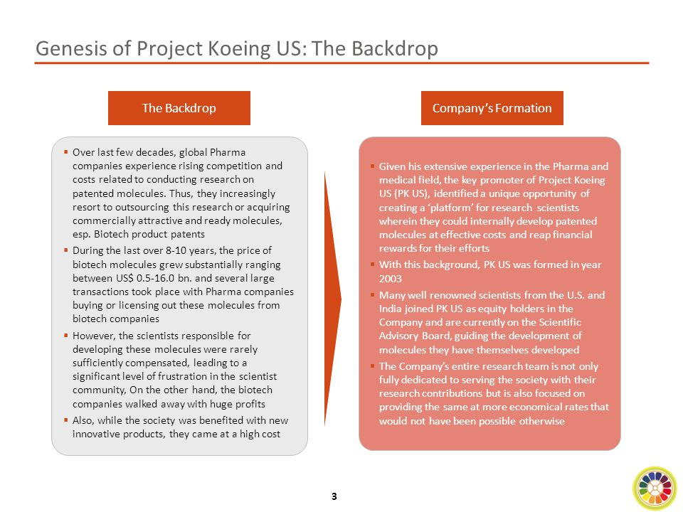 4 Project Koeing: A Snapshot  Project Koeing India (PKI) is the Indian subsidiary of PK US and is currently one of the fastest growing biotechnology companies in India  The Company's vision is To improve the quality of human life by assisting in the detection and treatment of cancer and various abnormalities'  PKI has a unique business model of acting as an incubator of various molecules and technology platforms during their development process  The Company has already in-licensed patented molecules and technology platforms in 5 areas related to Cancer and other diseases in India.