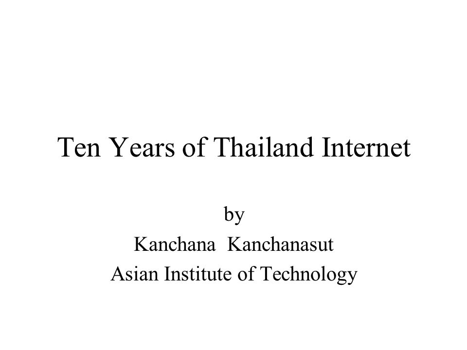 Ten Years of Thailand Internet by Kanchana Kanchanasut Asian Institute of Technology