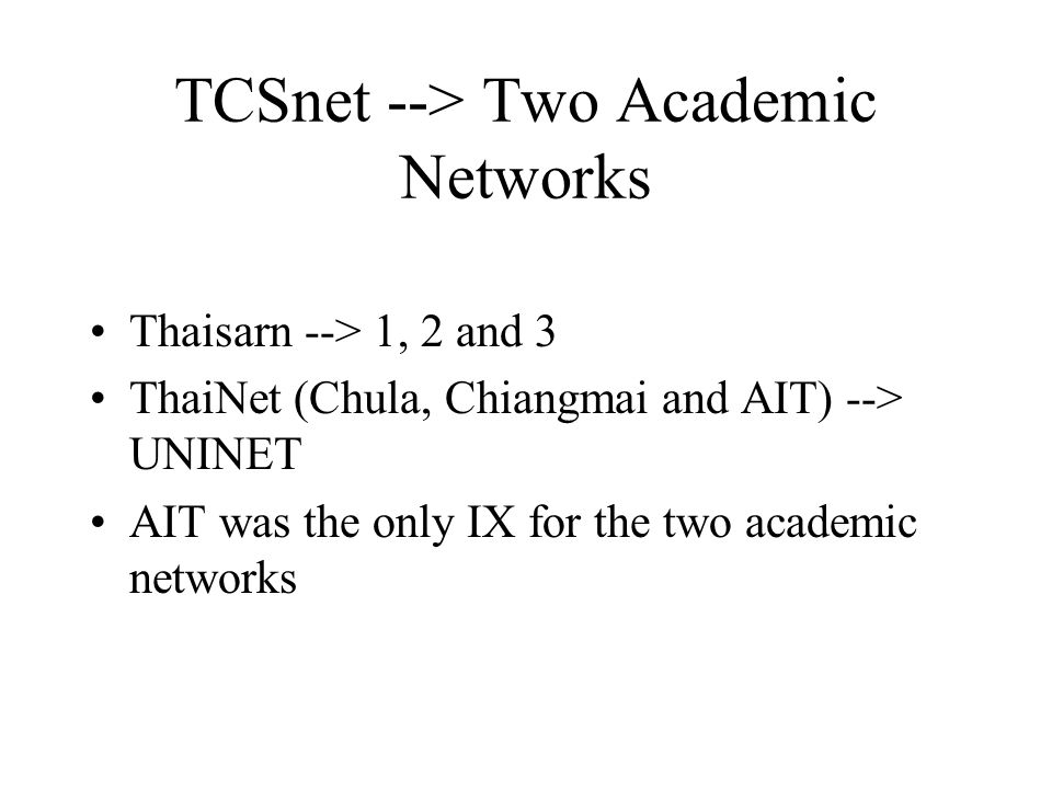 TCSnet --> Two Academic Networks Thaisarn --> 1, 2 and 3 ThaiNet (Chula, Chiangmai and AIT) --> UNINET AIT was the only IX for the two academic networks