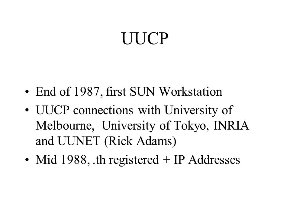 UUCP End of 1987, first SUN Workstation UUCP connections with University of Melbourne, University of Tokyo, INRIA and UUNET (Rick Adams) Mid 1988,.th registered + IP Addresses