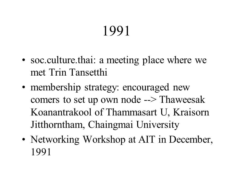 1991 soc.culture.thai: a meeting place where we met Trin Tansetthi membership strategy: encouraged new comers to set up own node --> Thaweesak Koanantrakool of Thammasart U, Kraisorn Jitthorntham, Chaingmai University Networking Workshop at AIT in December, 1991