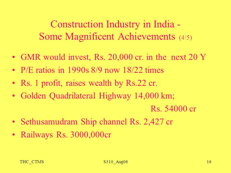 THC_CTMSS310_Aug0616 Construction Industry in India - Some Magnificent Achievements (4/5) GMR would invest, Rs. 20,000 cr. in the next 20 Y P/E ratios