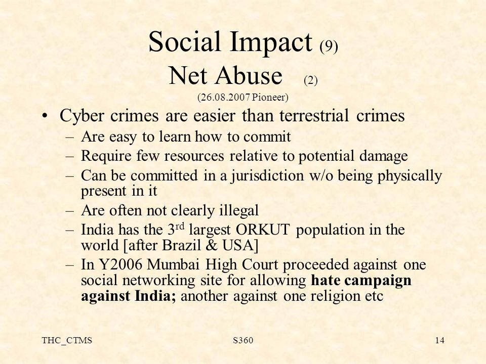 THC_CTMSS36014 Social Impact (9) Net Abuse (2) (26.08.2007 Pioneer) Cyber crimes are easier than terrestrial crimes –Are easy to learn how to commit –Require few resources relative to potential damage –Can be committed in a jurisdiction w/o being physically present in it –Are often not clearly illegal –India has the 3 rd largest ORKUT population in the world [after Brazil & USA] –In Y2006 Mumbai High Court proceeded against one social networking site for allowing hate campaign against India; another against one religion etc