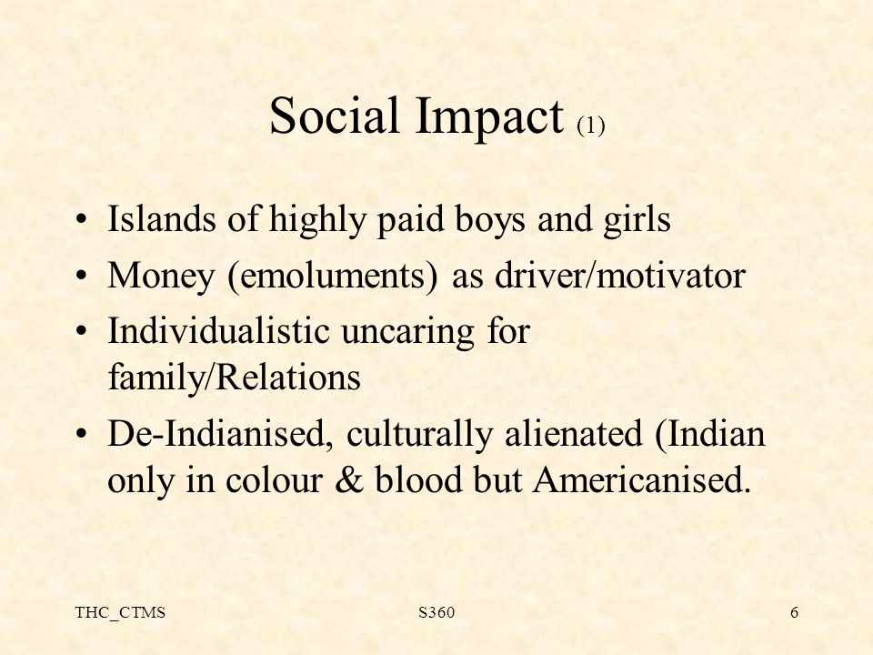 THC_CTMSS3606 Social Impact (1) Islands of highly paid boys and girls Money (emoluments) as driver/motivator Individualistic uncaring for family/Relations De-Indianised, culturally alienated (Indian only in colour & blood but Americanised.