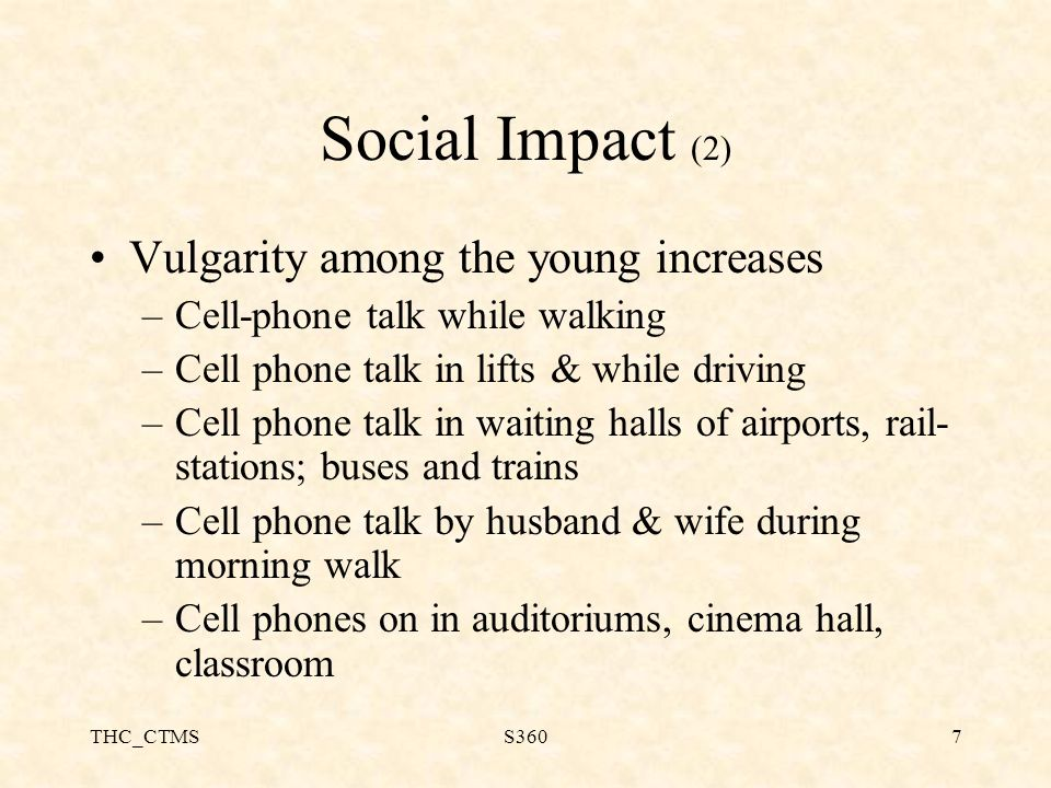 THC_CTMSS3607 Social Impact (2) Vulgarity among the young increases –Cell-phone talk while walking –Cell phone talk in lifts & while driving –Cell phone talk in waiting halls of airports, rail- stations; buses and trains –Cell phone talk by husband & wife during morning walk –Cell phones on in auditoriums, cinema hall, classroom