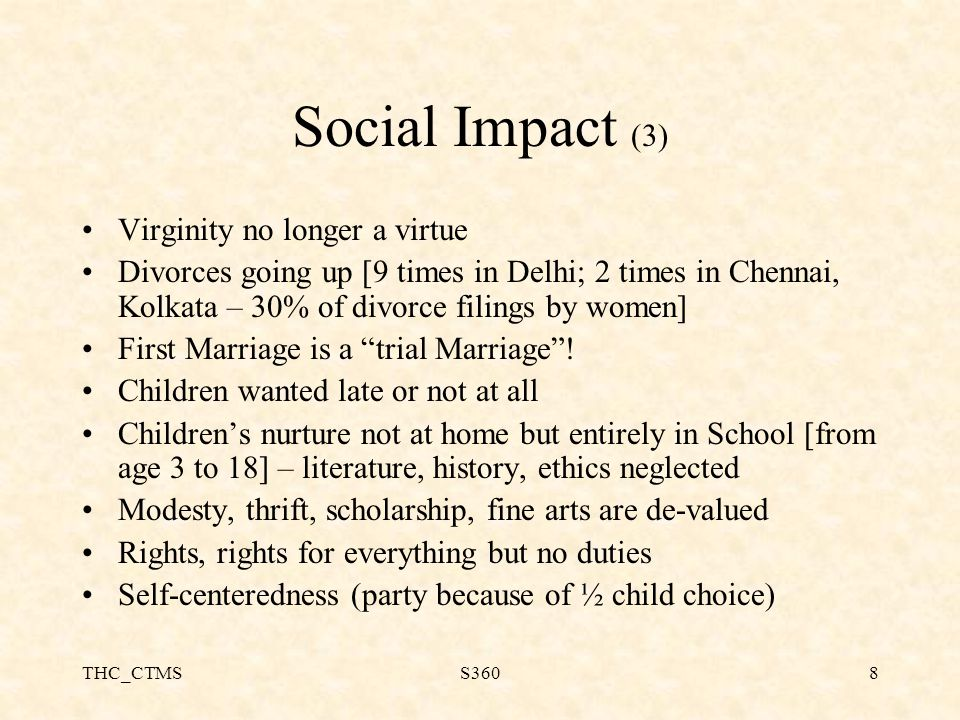 THC_CTMSS3608 Social Impact (3) Virginity no longer a virtue Divorces going up [9 times in Delhi; 2 times in Chennai, Kolkata – 30% of divorce filings by women] First Marriage is a trial Marriage .