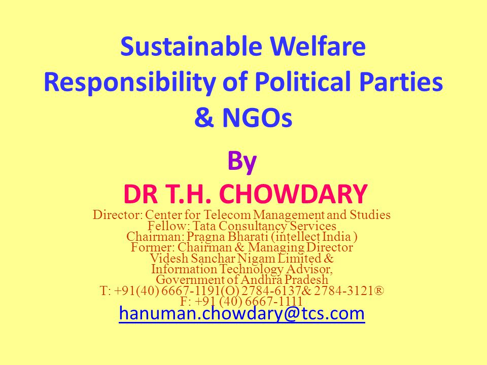 Sustainable Welfare Responsibility of Political Parties & NGOs By DR T.H. CHOWDARY Director: Center for Telecom Management and Studies Fellow: Tata Co