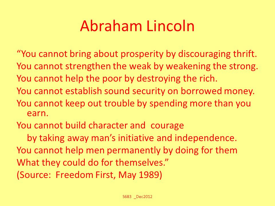 "Abraham Lincoln ""You cannot bring about prosperity by discouraging thrift. You cannot strengthen the weak by weakening the strong. You cannot help the"