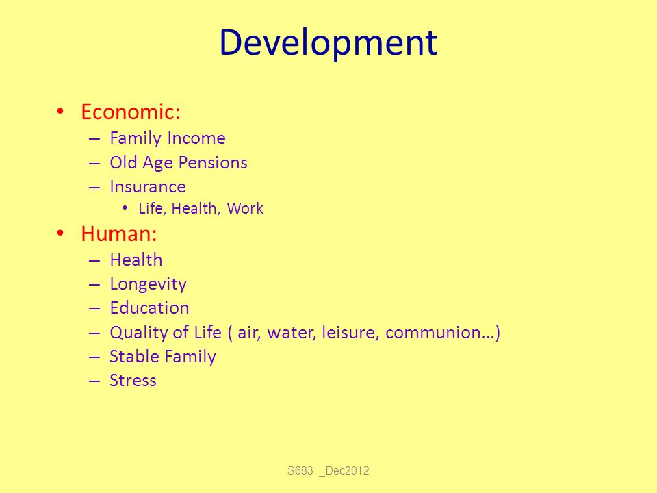 S683 _Dec2012 Development Economic: – Family Income – Old Age Pensions – Insurance Life, Health, Work Human: – Health – Longevity – Education – Qualit