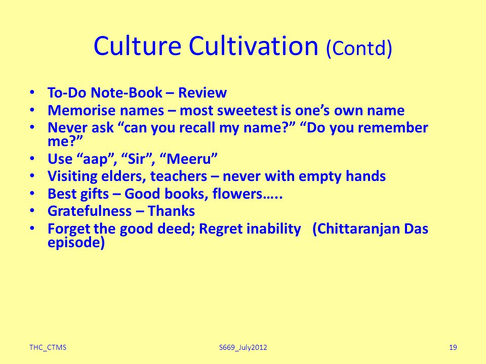 "THC_CTMSS669_July201219 Culture Cultivation (Contd) To-Do Note-Book – Review Memorise names – most sweetest is one's own name Never ask ""can you recal"