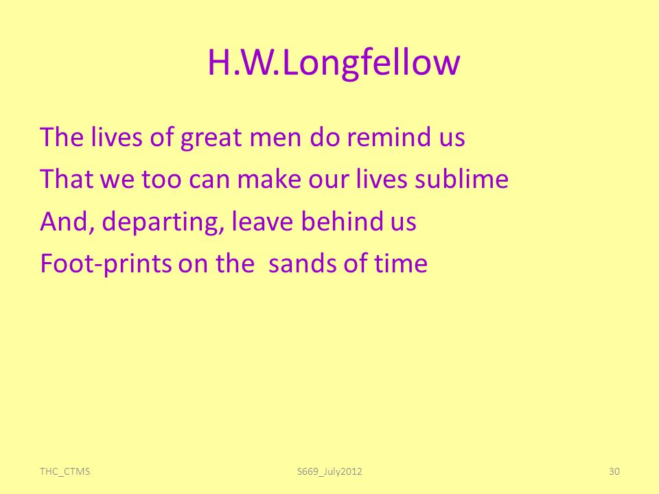 H.W.Longfellow The lives of great men do remind us That we too can make our lives sublime And, departing, leave behind us Foot-prints on the sands of time THC_CTMS30S669_July2012