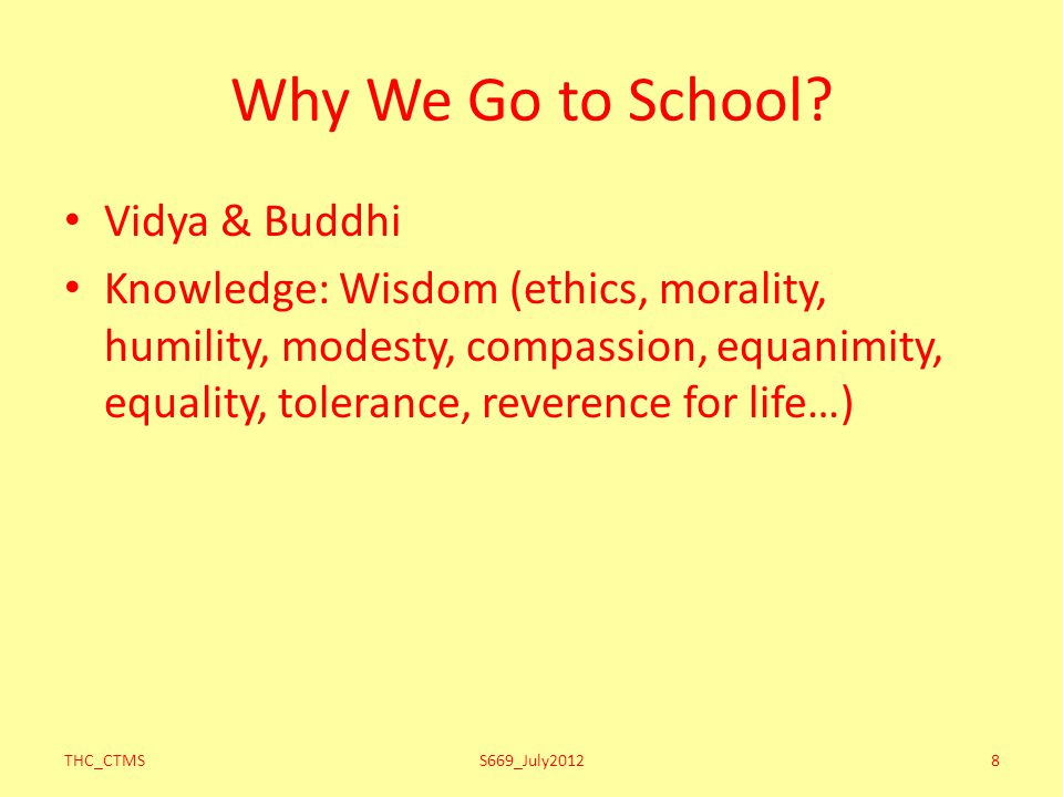 Why We Go to School? Vidya & Buddhi Knowledge: Wisdom (ethics, morality, humility, modesty, compassion, equanimity, equality, tolerance, reverence for