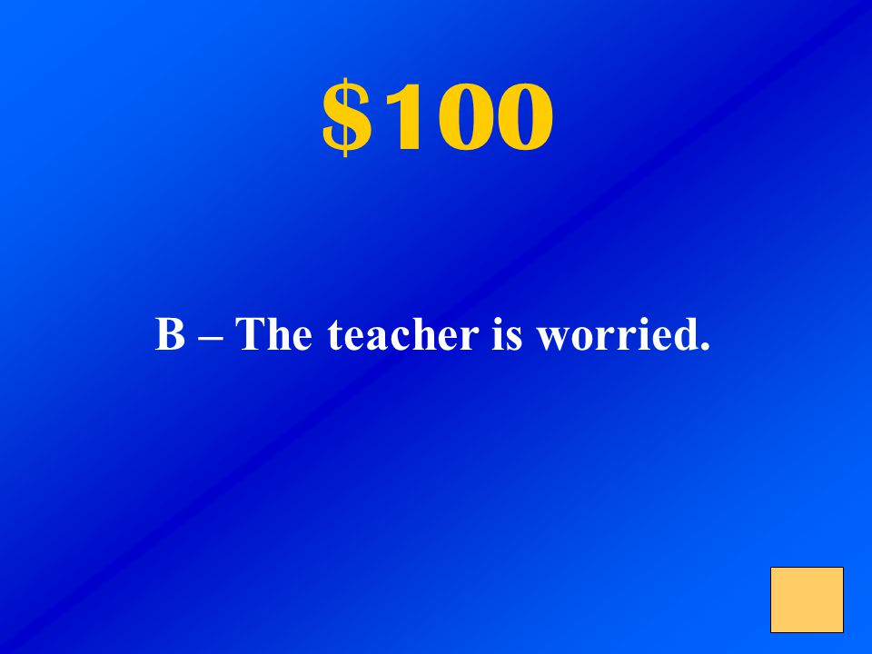 $100 A – The teacher feels sad. B – The teacher is worried. C – The teacher feels surprised.