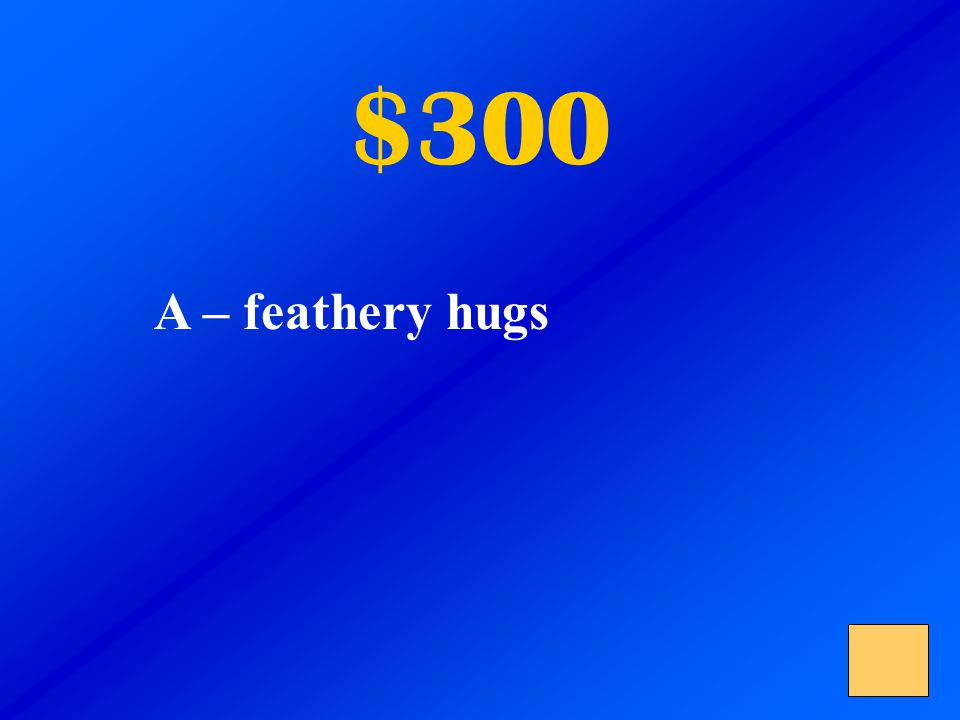 $300 A – feathery hugs B – friendly hellos C – sad tears The turkeys greeted the children with downy embraces.