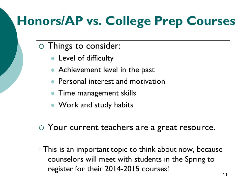 11 Honors/AP vs. College Prep Courses  Things to consider: Level of difficulty Achievement level in the past Personal interest and motivation Time ma