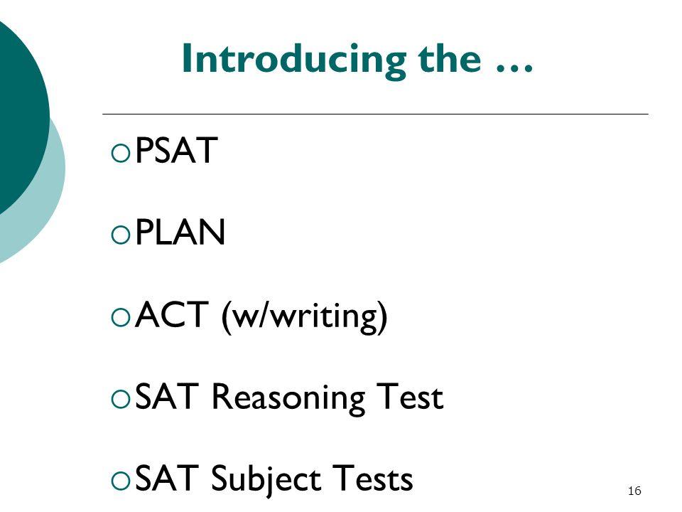 16 Introducing the …  PSAT  PLAN  ACT (w/writing)  SAT Reasoning Test  SAT Subject Tests