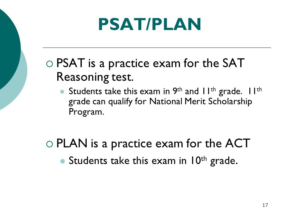 17 PSAT/PLAN  PSAT is a practice exam for the SAT Reasoning test. Students take this exam in 9 th and 11 th grade. 11 th grade can qualify for Nation