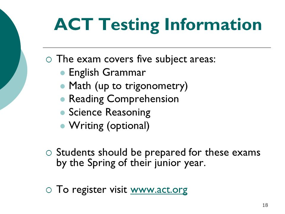 18 ACT Testing Information  The exam covers five subject areas: English Grammar Math (up to trigonometry) Reading Comprehension Science Reasoning Wri