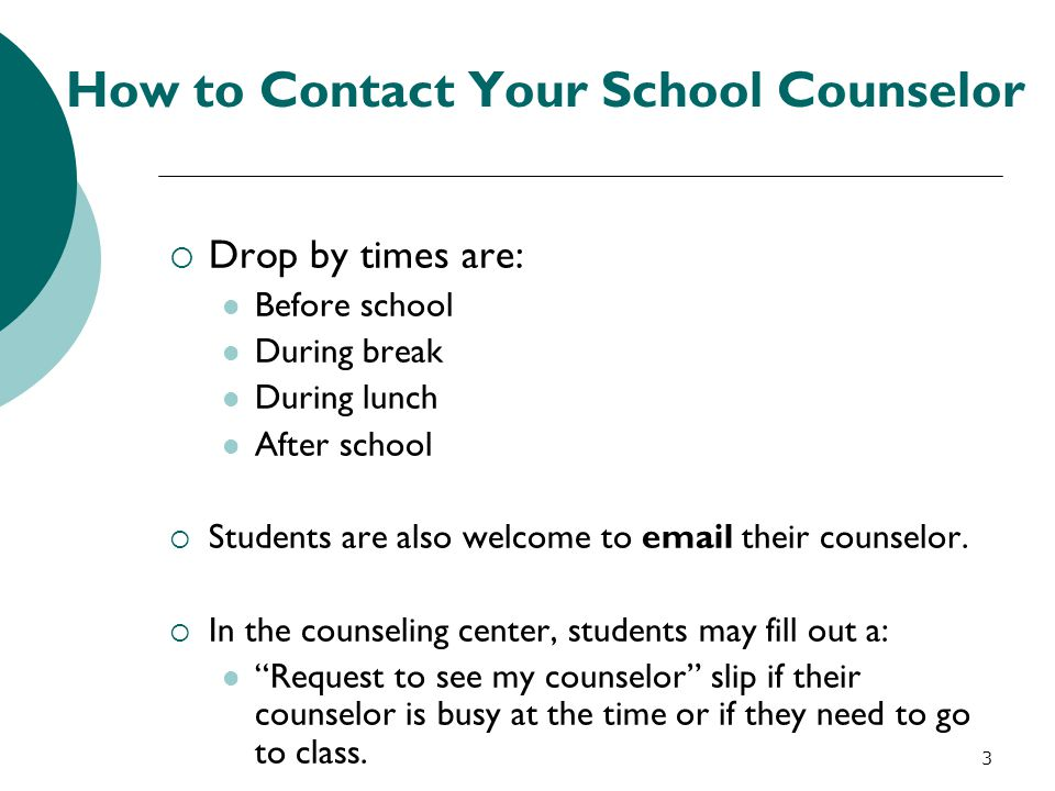How to Contact Your School Counselor  Drop by times are: Before school During break During lunch After school  Students are also welcome to email th