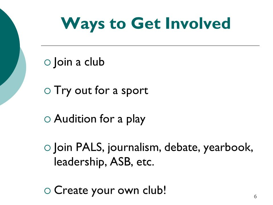 6 Ways to Get Involved  Join a club  Try out for a sport  Audition for a play  Join PALS, journalism, debate, yearbook, leadership, ASB, etc.  Cr