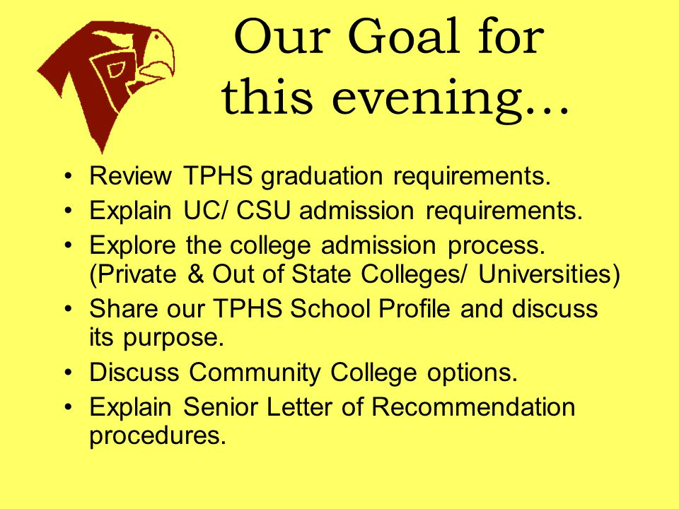 Our Goal for this evening… Review TPHS graduation requirements. Explain UC/ CSU admission requirements. Explore the college admission process. (Privat
