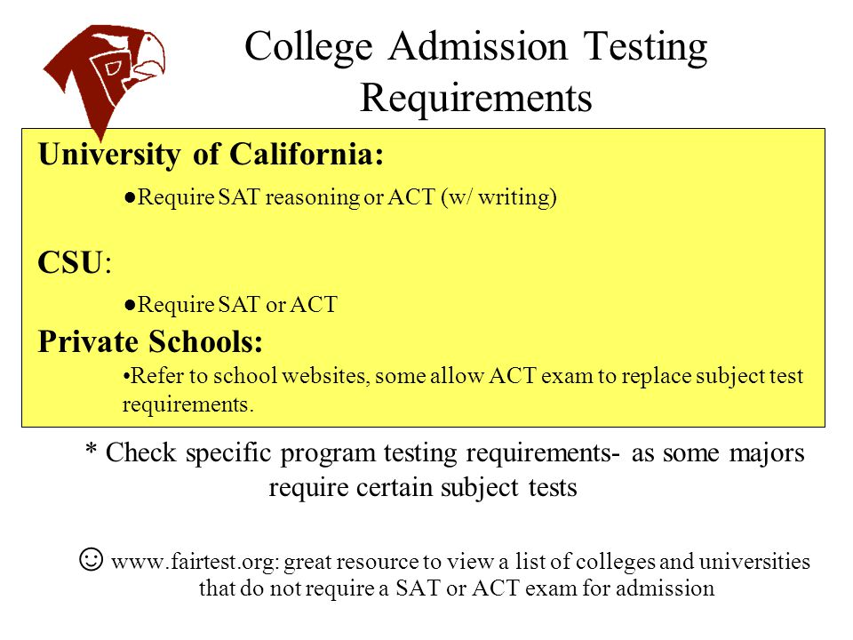 College Admission Testing Requirements ☺ www.fairtest.org: great resource to view a list of colleges and universities that do not require a SAT or ACT