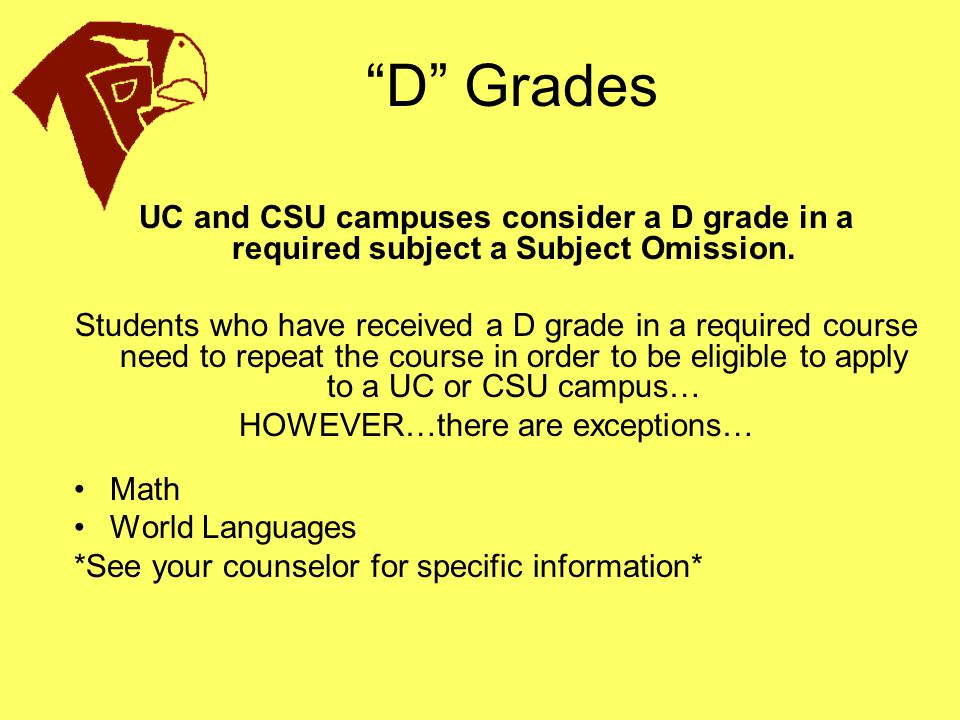 """""""D"""" Grades UC and CSU campuses consider a D grade in a required subject a Subject Omission. Students who have received a D grade in a required course"""
