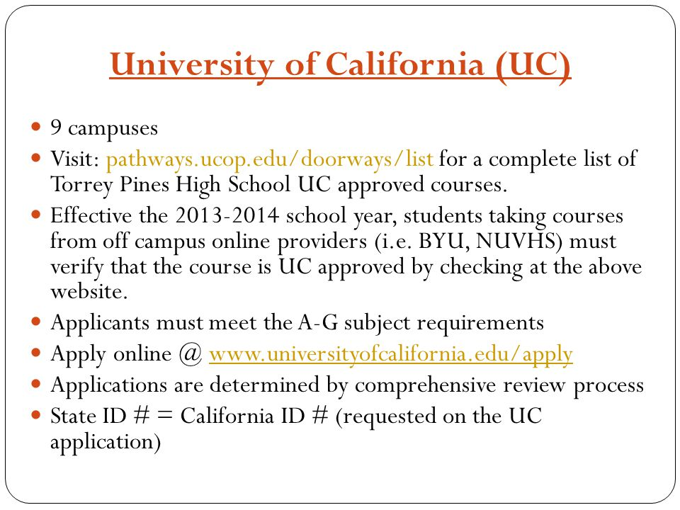 University of California (UC) 9 campuses Visit: pathways.ucop.edu/doorways/list for a complete list of Torrey Pines High School UC approved courses. E