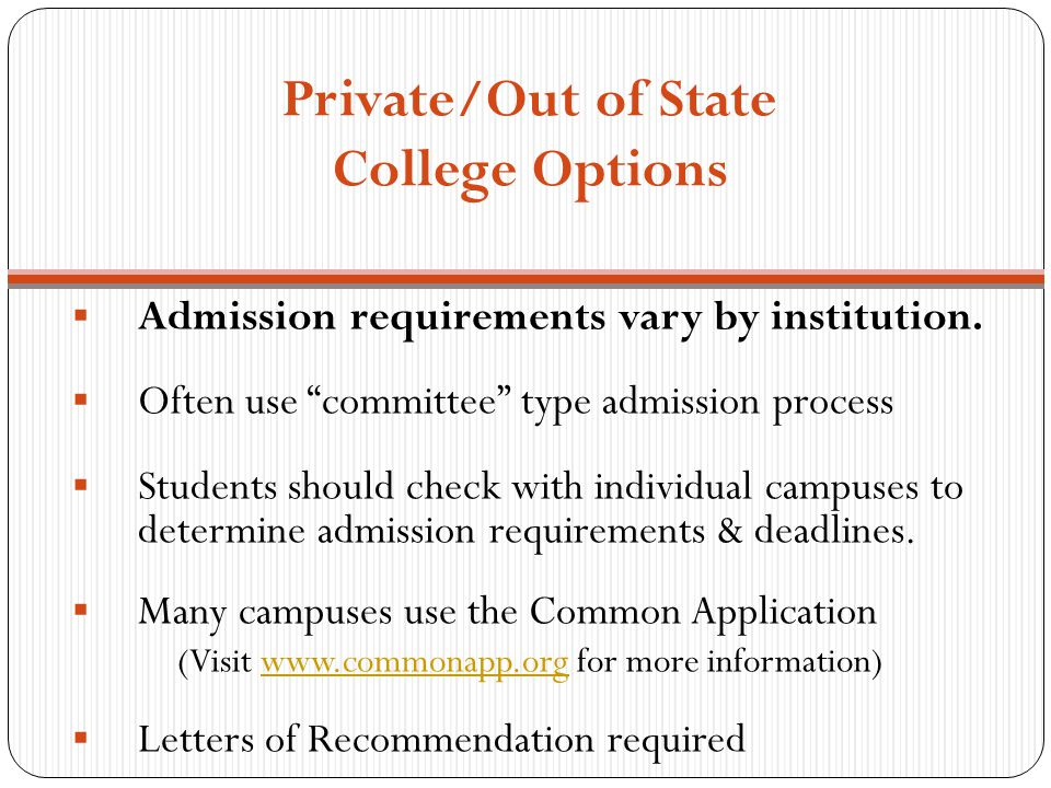 "Private/Out of State College Options  Admission requirements vary by institution.  Often use ""committee"" type admission process  Students should ch"