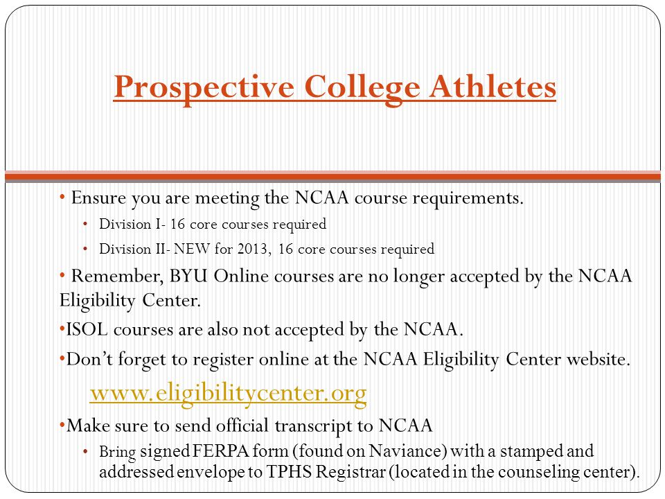 Prospective College Athletes Ensure you are meeting the NCAA course requirements. Division I- 16 core courses required Division II- NEW for 2013, 16 c