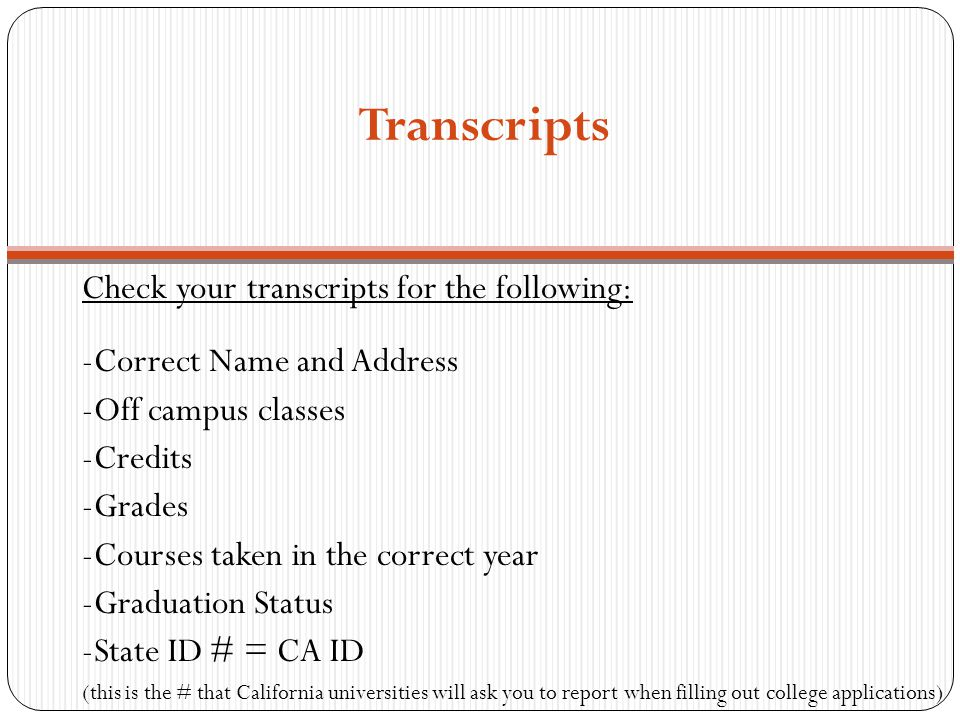 Transcripts Check your transcripts for the following: -Correct Name and Address -Off campus classes -Credits -Grades -Courses taken in the correct yea