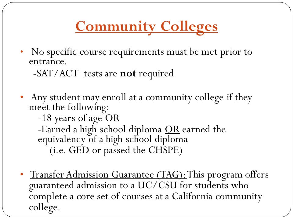 Community Colleges No specific course requirements must be met prior to entrance. -SAT/ACT tests are not required Any student may enroll at a communit