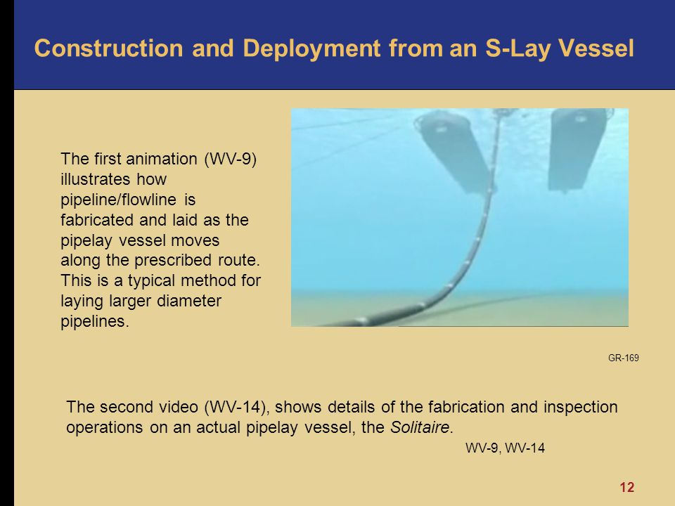12 Construction and Deployment from an S-Lay Vessel The second video (WV-14), shows details of the fabrication and inspection operations on an actual