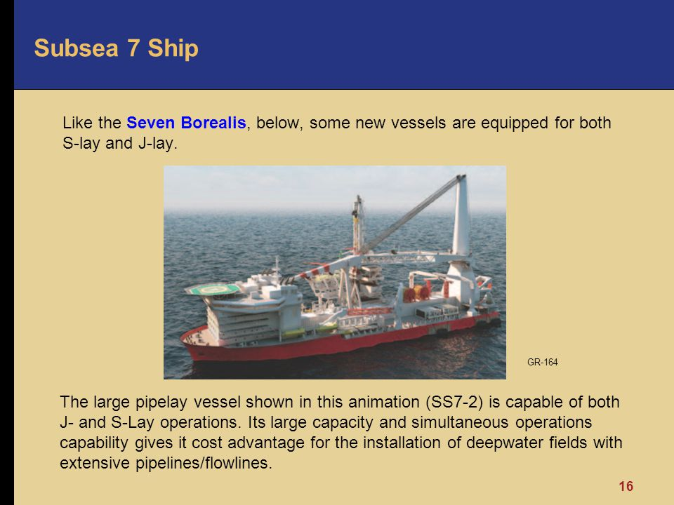 Subsea 7 Ship Like the Seven Borealis, below, some new vessels are equipped for both S-lay and J-lay. 16 The large pipelay vessel shown in this animat