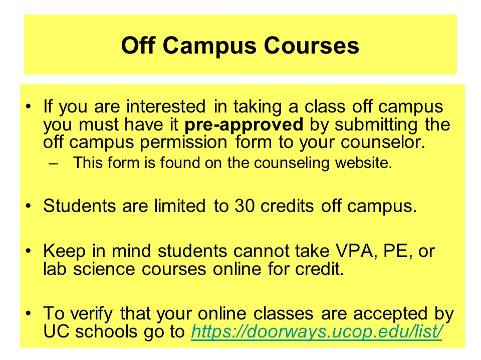 Off Campus Courses If you are interested in taking a class off campus you must have it pre-approved by submitting the off campus permission form to your counselor.