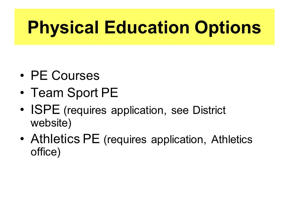 Physical Education Options PE Courses Team Sport PE ISPE (requires application, see District website) Athletics PE (requires application, Athletics office)