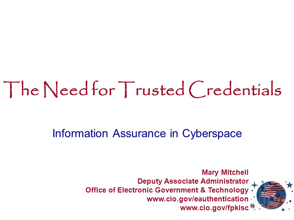 The Need for Trusted Credentials Information Assurance in Cyberspace Mary Mitchell Deputy Associate Administrator Office of Electronic Government & Technology www.cio.gov/eauthentication www.cio.gov/fpkisc